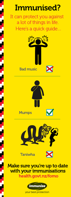 Immunised? It can protect you against a lot of things in life. Here's a quick guide... Bad music - no, Mumps - yes, Taniwha - no. Make sure you're up to date with your immunisations. Talk to you folks, your GP or your nurse, or visit health.govt.nz/fomo